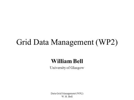 Data Grid Management (WP2) W. H. Bell Grid Data Management (WP2) William Bell University of Glasgow.