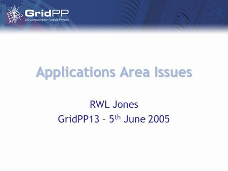 Applications Area Issues RWL Jones GridPP13 – 5 th June 2005.