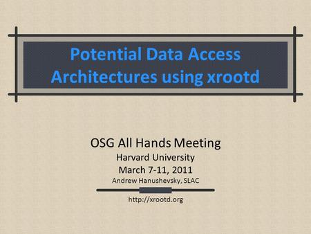 Potential Data Access Architectures using xrootd OSG All Hands Meeting Harvard University March 7-11, 2011 Andrew Hanushevsky, SLAC