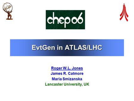 EvtGen in ATLAS/LHC Roger W.L. Jones James R. Catmore Maria Smizanska Lancaster University, UK.