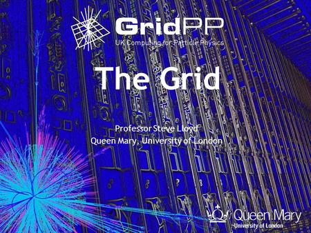 The Grid Professor Steve Lloyd Queen Mary, University of London.