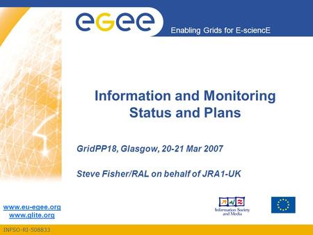 INFSO-RI-508833 Enabling Grids for E-sciencE www.eu-egee.org www.glite.org Information and Monitoring Status and Plans GridPP18, Glasgow, 20-21 Mar 2007.