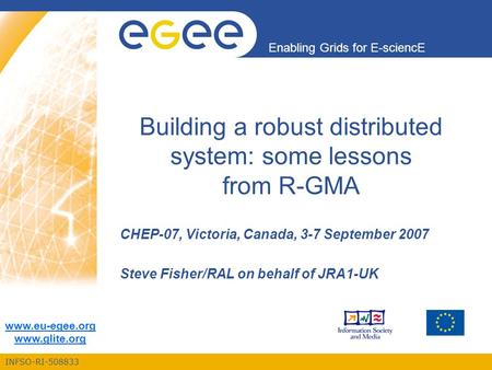 INFSO-RI-508833 Enabling Grids for E-sciencE www.eu-egee.org www.glite.org Building a robust distributed system: some lessons from R-GMA CHEP-07, Victoria,