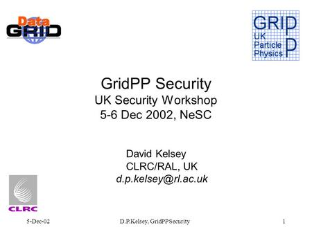 5-Dec-02D.P.Kelsey, GridPP Security1 GridPP Security UK Security Workshop 5-6 Dec 2002, NeSC David Kelsey CLRC/RAL, UK
