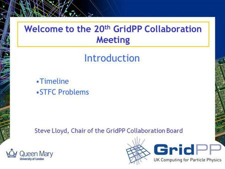 Welcome to the 20 th GridPP Collaboration Meeting Introduction Timeline STFC Problems Steve Lloyd, Chair of the GridPP Collaboration Board.
