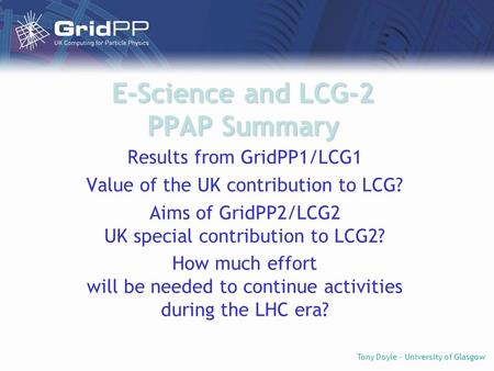 Tony Doyle - University of Glasgow E-Science and LCG-2 PPAP Summary Results from GridPP1/LCG1 Value of the UK contribution to LCG? Aims of GridPP2/LCG2.
