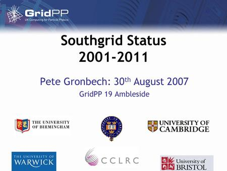 Southgrid Status 2001-2011 Pete Gronbech: 30 th August 2007 GridPP 19 Ambleside.