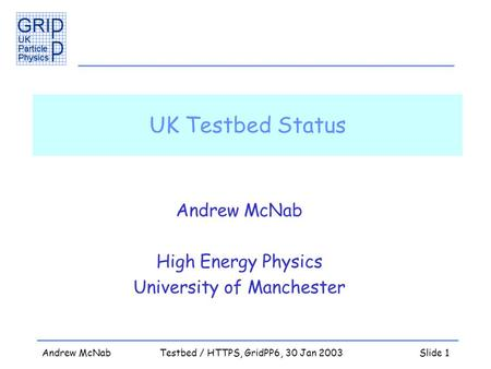 Andrew McNabTestbed / HTTPS, GridPP6, 30 Jan 2003Slide 1 UK Testbed Status Andrew McNab High Energy Physics University of Manchester.
