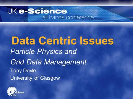Data Centric Issues Particle Physics and Grid Data Management Tony Doyle University of Glasgow Particle Physics and Grid Data Management Tony Doyle University.