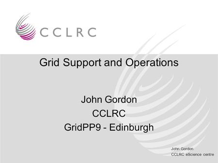 John Gordon CCLRC eScience centre Grid Support and Operations John Gordon CCLRC GridPP9 - Edinburgh.