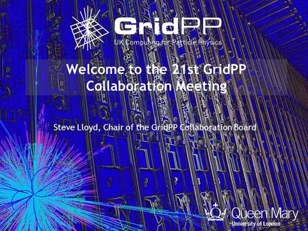 Welcome to the 21st GridPP Collaboration Meeting Steve Lloyd, Chair of the GridPP Collaboration Board.