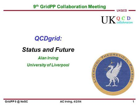 UKQCD GridPP NeSCAC Irving, 4/2/041 9 th GridPP Collaboration Meeting QCDgrid: Status and Future Alan Irving University of Liverpool.