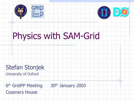 Physics with SAM-Grid Stefan Stonjek University of Oxford 6 th GridPP Meeting 30 th January 2003 Coseners House.