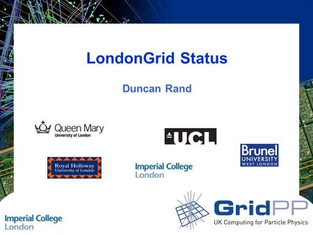 LondonGrid Status Duncan Rand. Slide 2 GridPP 21 Swansea LondonGrid Status LondonGrid Five Universities with seven GOC sites –Brunel University –Imperial.