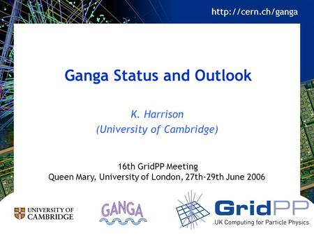 Ganga Status and Outlook K. Harrison (University of Cambridge) 16th GridPP Meeting Queen Mary, University of London, 27th-29th June 2006