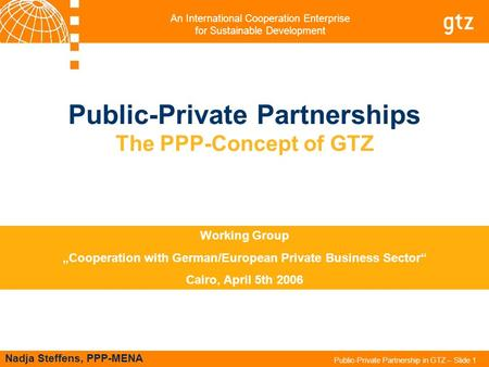 An International Cooperation Enterprise for Sustainable Development Public-Private Partnership in GTZ – Slide 1 Public-Private Partnerships The PPP-Concept.