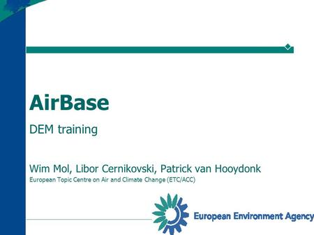 1 AirBase DEM training Wim Mol, Libor Cernikovski, Patrick van Hooydonk European Topic Centre on Air and Climate Change (ETC/ACC)