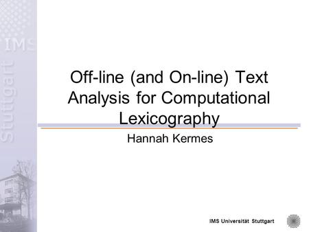 IMS Universität Stuttgart Off-line (and On-line) Text Analysis for Computational Lexicography Hannah Kermes.