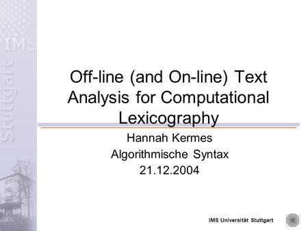 IMS Universität Stuttgart Off-line (and On-line) Text Analysis for Computational Lexicography Hannah Kermes Algorithmische Syntax 21.12.2004.