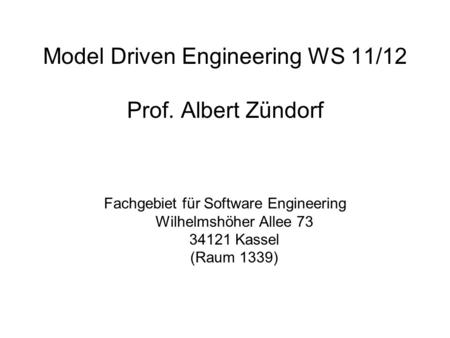 Model Driven Engineering WS 11/12 Prof. Albert Zündorf Fachgebiet für Software Engineering Wilhelmshöher Allee 73 34121 Kassel (Raum 1339)