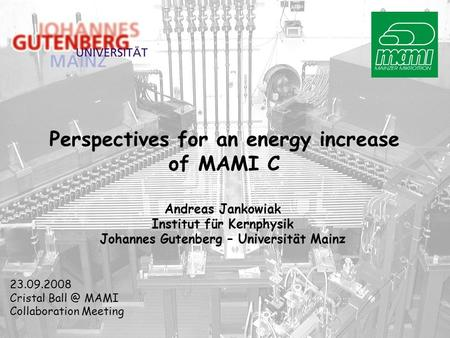 Perspectives for an energy increase of MAMI C Andreas Jankowiak Institut für Kernphysik Johannes Gutenberg – Universität Mainz 23.09.2008 Cristal Ball.