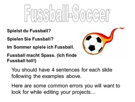 Spielst du Fussball? Spielen Sie Fussball? Im Sommer spiele ich Fussball. Fussball macht Spass. (Ich finde Fussball toll!) You should have 4 sentences.