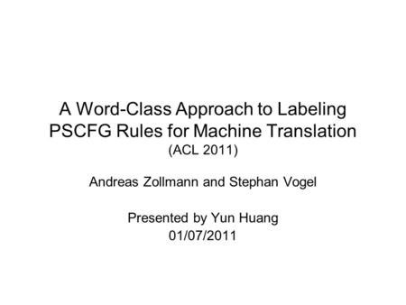 A Word-Class Approach to Labeling PSCFG Rules for Machine Translation (ACL 2011) Andreas Zollmann and Stephan Vogel Presented by Yun Huang 01/07/2011.