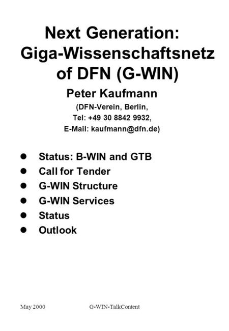 May 2000G-WIN-TalkContent Next Generation: Giga-Wissenschaftsnetz of DFN (G-WIN) Peter Kaufmann (DFN-Verein, Berlin, Tel: +49 30 8842 9932,