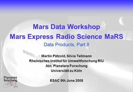 Rosetta_CD\PR\what_is_RS_v4.ppt, 09.02.2014 22:45AM, 1 Mars Data Workshop Mars Express Radio Science MaRS Data Products, Part II Martin Pätzold, Silvia.
