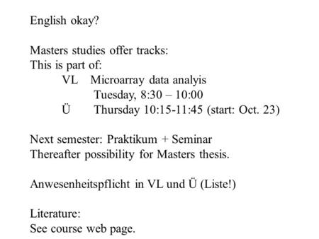 English okay? Masters studies offer tracks: This is part of: VL Microarray data analyis Tuesday, 8:30 – 10:00 ÜThursday 10:15-11:45 (start: Oct. 23) Next.
