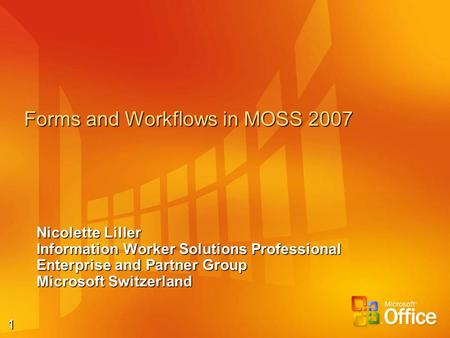 1 Forms and Workflows in MOSS 2007 Nicolette Liller Information Worker Solutions Professional Enterprise and Partner Group Microsoft Switzerland.