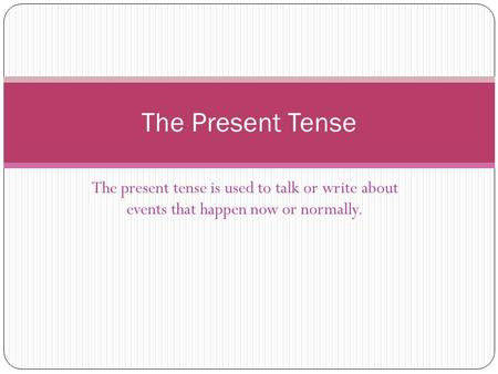 The present tense is used to talk or write about events that happen now or normally. The Present Tense.