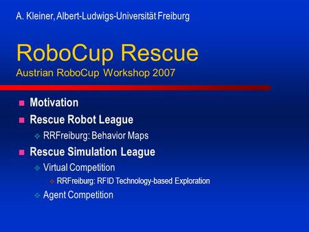 A. Kleiner, Albert-Ludwigs-Universität Freiburg RoboCup Rescue Austrian RoboCup Workshop 2007 Motivation Rescue Robot League RRFreiburg: Behavior Maps.