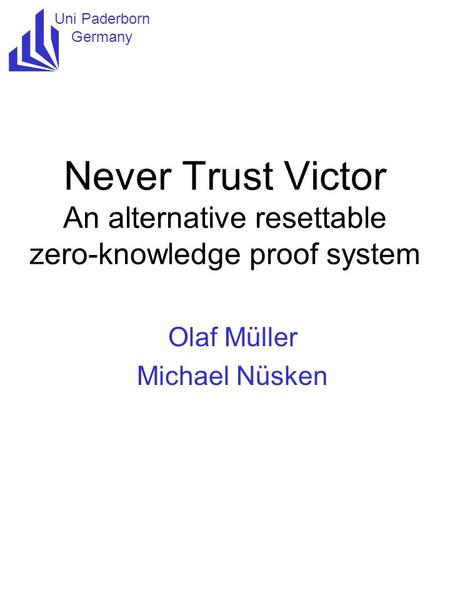 Uni Paderborn Germany Never Trust Victor An alternative resettable zero-knowledge proof system Olaf Müller Michael Nüsken.