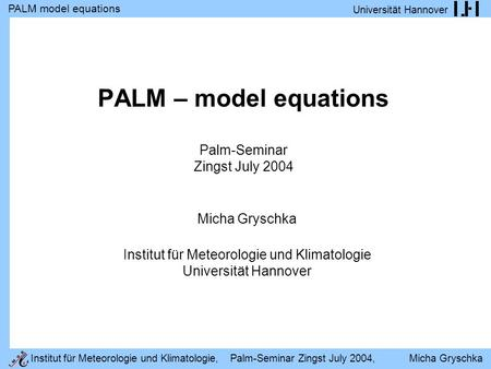 PALM model equations Universität Hannover Institut für Meteorologie und Klimatologie, Palm-Seminar Zingst July 2004, Micha Gryschka PALM – model equations.