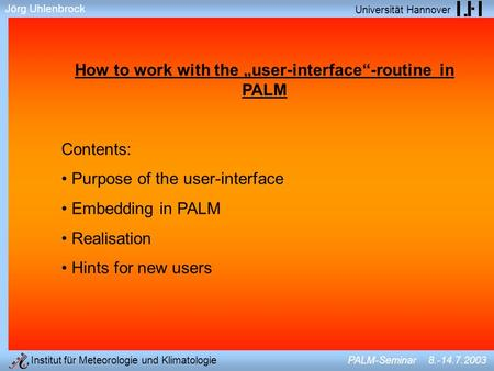 Jörg Uhlenbrock Universität Hannover Institut für Meteorologie und Klimatologie PALM-Seminar 8.-14.7.2003 How to work with the user-interface-routine in.