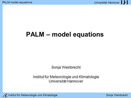 PALM model equations Universität Hannover Institut für Meteorologie und Klimatologie Sonja Weinbrecht PALM – model equations Sonja Weinbrecht Institut.
