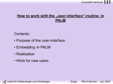 Universität Hannover Institut für Meteorologie und Klimatologie Zingst PALM-Seminar July 2004 How to work with the user-interface-routine in PALM Contents:
