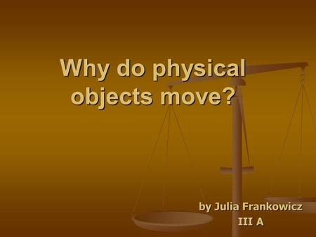 Why do physical objects move? by Julia Frankowicz III A.