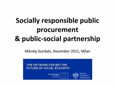Socially responsible public procurement & public-social partnership Mikołaj Gurdała, December 2011, Milan.