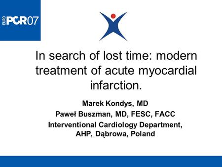 In search of lost time: modern treatment of acute myocardial infarction. Marek Kondys, MD Paweł Buszman, MD, FESC, FACC Interventional Cardiology Department,