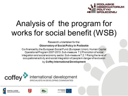 Analysis of the program for works for social benefit (WSB) Research undertaken for the: Observatory of Social Policy in Podlaskie Co-financed by the European.