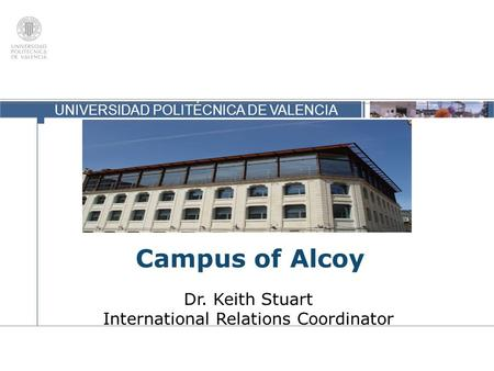 UNIVERSIDAD POLITÉCNICA DE VALENCIA Campus of Alcoy Dr. Keith Stuart International Relations Coordinator.