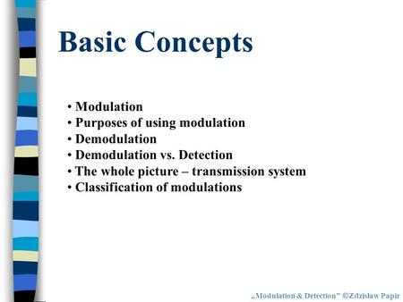Basic Concepts Modulation & Detection Zdzisław Papir Modulation Purposes of using modulation Demodulation Demodulation vs. Detection The whole picture.