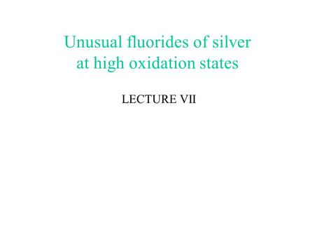 Unusual fluorides of silver at high oxidation states LECTURE VII.