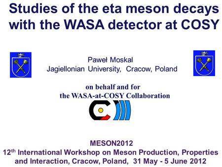 Paweł Moskal MESON2012 12 th International Workshop on Meson Production, Properties and Interaction, Cracow, Poland, 31 May - 5 June 2012 Jagiellonian.