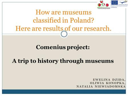 EWELINA DZIDA, OLIWIA KONOPKA, NATALIA NIEWIADOMSKA How are museums classified in Poland? Here are results of our research. Comenius project: A trip to.