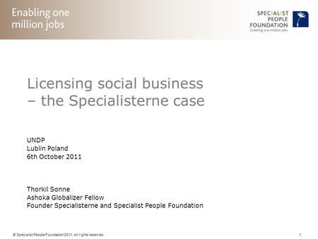 © Specialist People Foundation 2011. All rights reserved. 1 Licensing social business – the Specialisterne case UNDP Lublin Poland 6th October 2011 Thorkil.