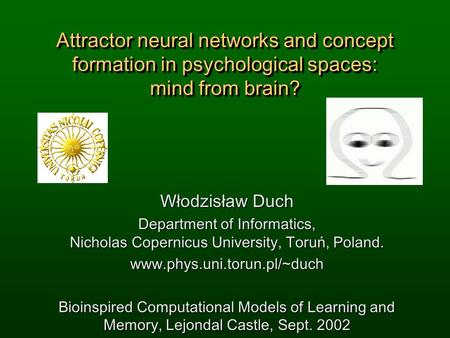 Attractor neural networks and concept formation in psychological spaces: mind from brain? Włodzisław Duch Department of Informatics, Nicholas Copernicus.