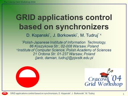 1 GRID applications control based on synchronizers, D. Kopanski *, J. Borkowski *, M. Tudruj The Cracow Grid Workshop 2004 D. Kopanski *, J. Borkowski.